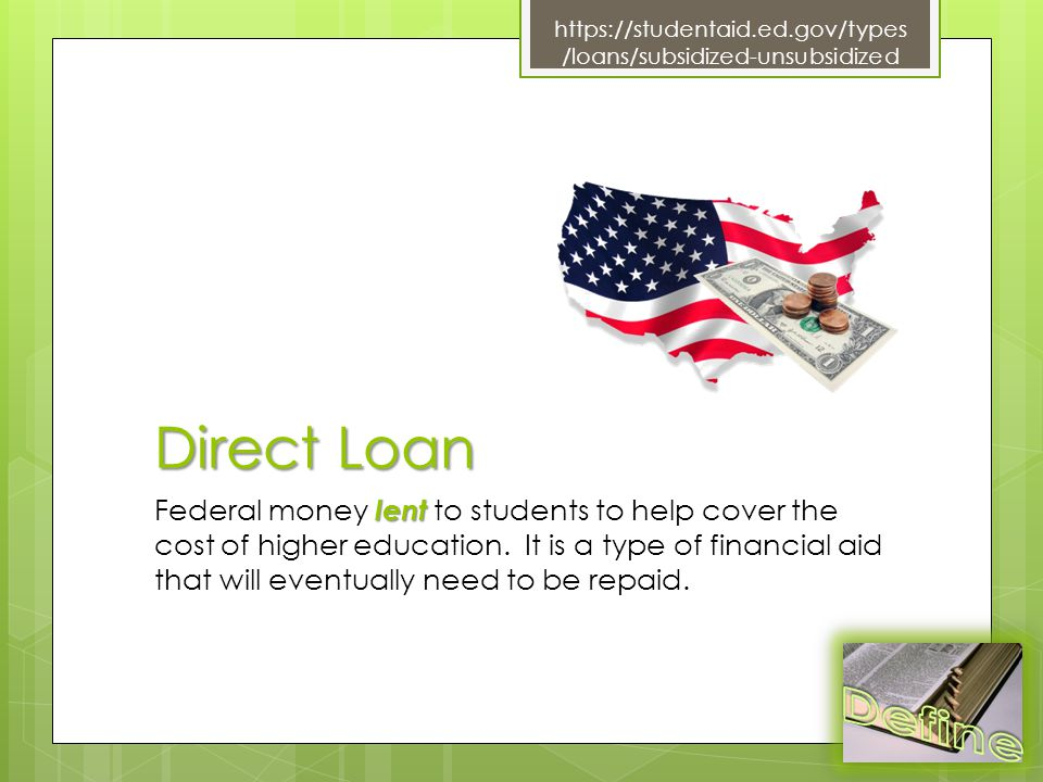 Direct Loan lent Federal money lent to students to help cover the cost of higher education.