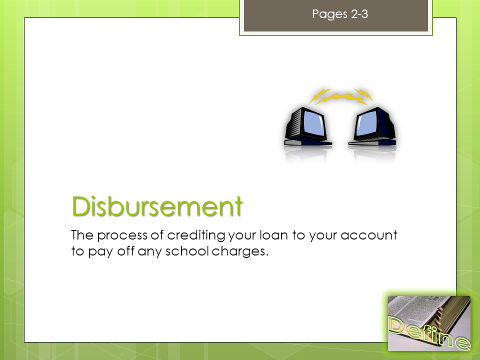 Disbursement The process of crediting your loan to your account to pay off any school charges.
