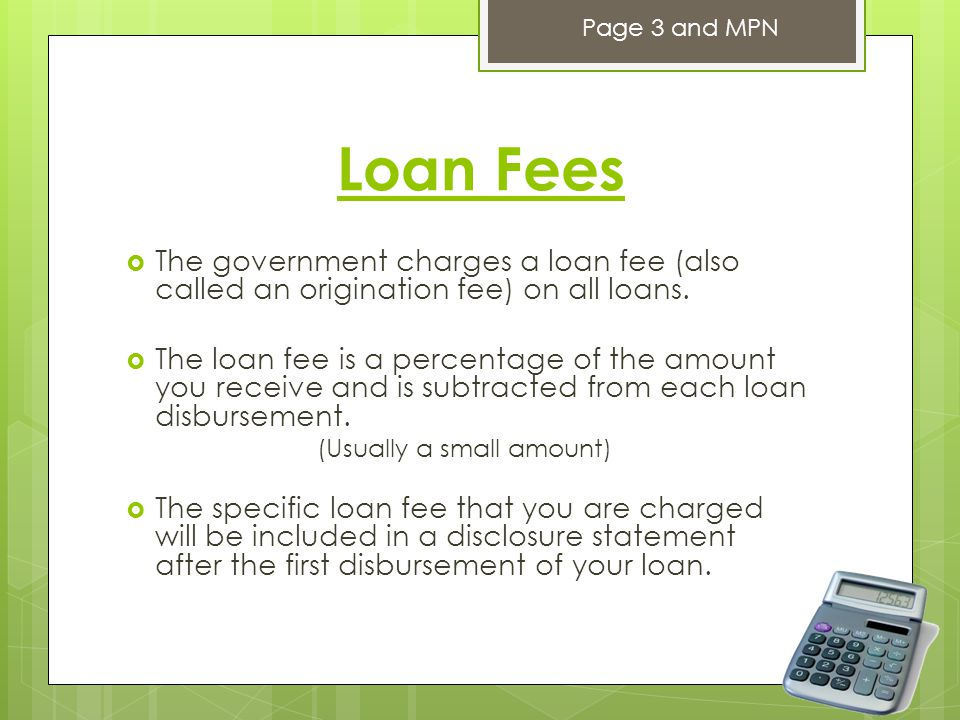 Loan Fees  The government charges a loan fee (also called an origination fee) on all loans.