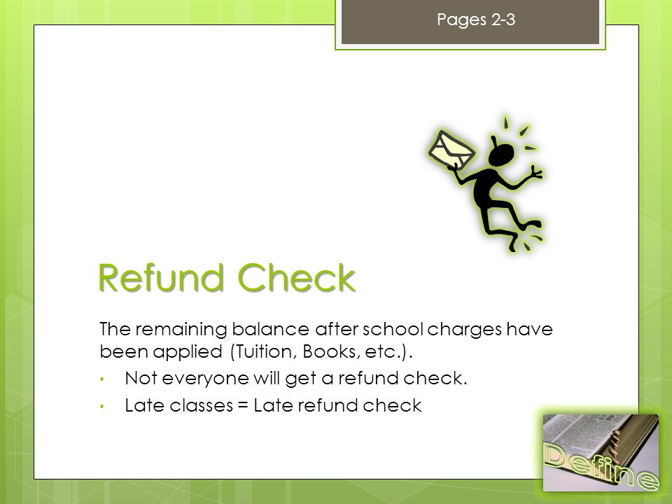 Refund Check The remaining balance after school charges have been applied (Tuition, Books, etc.).