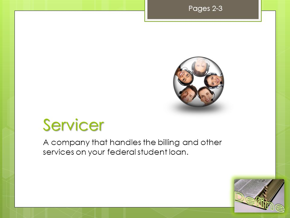 Servicer A company that handles the billing and other services on your federal student loan.