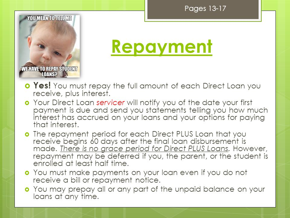 Repayment  Yes. You must repay the full amount of each Direct Loan you receive, plus interest.