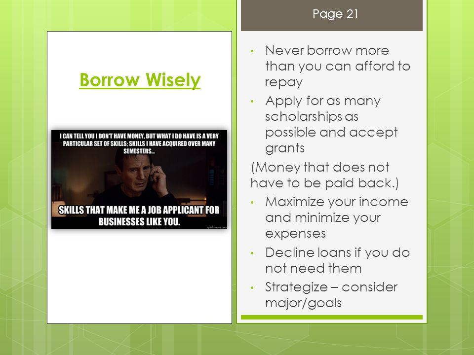 Borrow Wisely Never borrow more than you can afford to repay Apply for as many scholarships as possible and accept grants (Money that does not have to be paid back.) Maximize your income and minimize your expenses Decline loans if you do not need them Strategize – consider major/goals Page 21