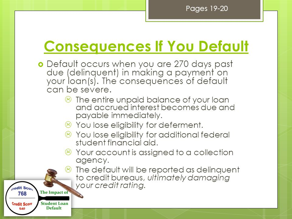 Consequences If You Default  Default occurs when you are 270 days past due (delinquent) in making a payment on your loan(s).