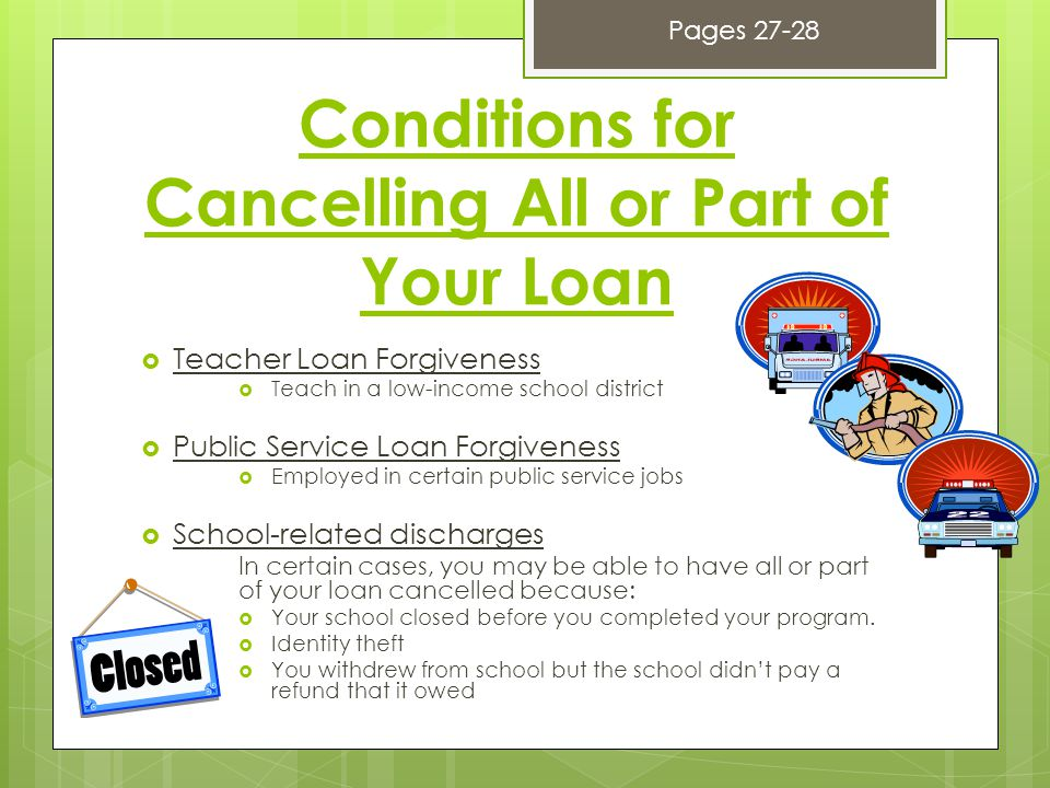 Conditions for Cancelling All or Part of Your Loan  Teacher Loan Forgiveness  Teach in a low-income school district  Public Service Loan Forgiveness  Employed in certain public service jobs  School-related discharges In certain cases, you may be able to have all or part of your loan cancelled because:  Your school closed before you completed your program.