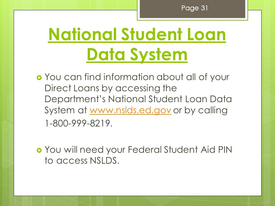 National Student Loan Data System  You can find information about all of your Direct Loans by accessing the Department's National Student Loan Data System at www.nslds.ed.gov or by callingwww.nslds.ed.gov 1-800-999-8219.