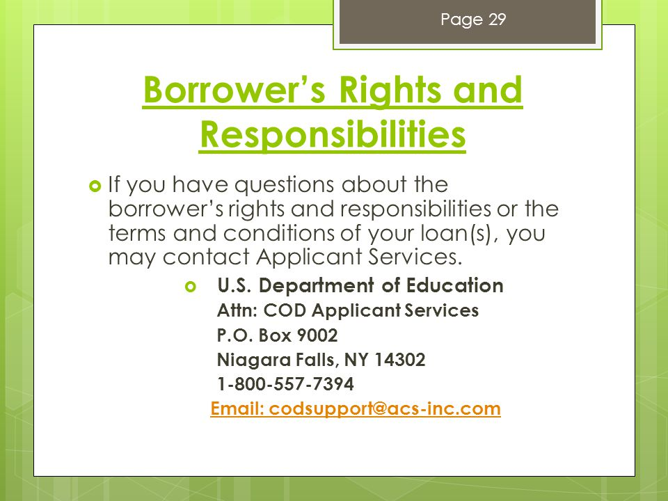Borrower's Rights and Responsibilities  If you have questions about the borrower's rights and responsibilities or the terms and conditions of your loan(s), you may contact Applicant Services.