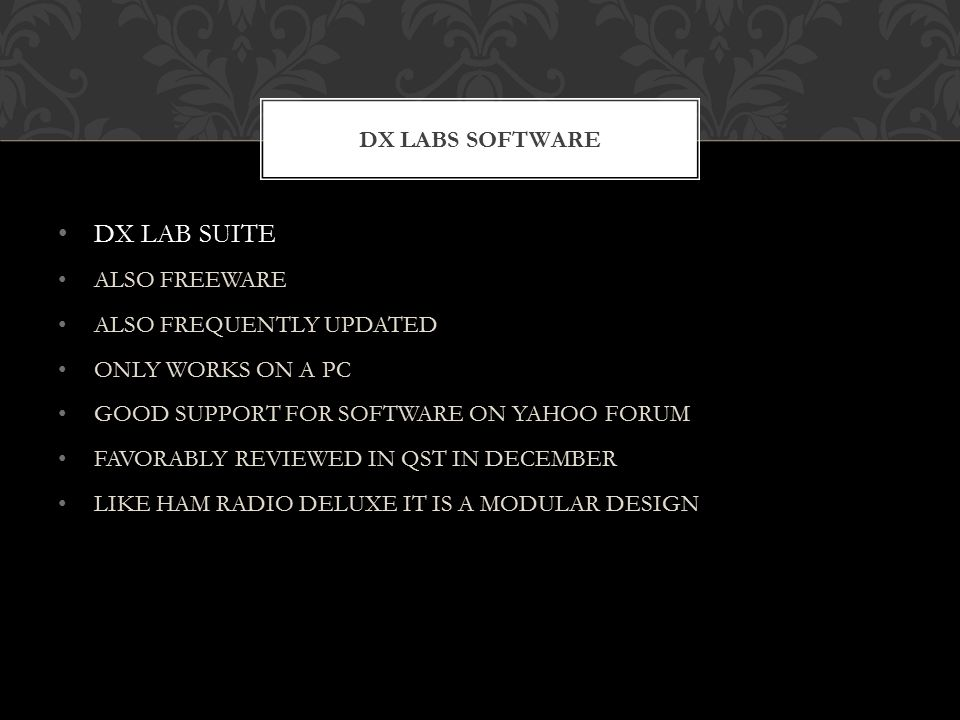 DX LAB SUITE ALSO FREEWARE ALSO FREQUENTLY UPDATED ONLY WORKS ON A PC GOOD SUPPORT FOR SOFTWARE ON YAHOO FORUM FAVORABLY REVIEWED IN QST IN DECEMBER LIKE HAM RADIO DELUXE IT IS A MODULAR DESIGN DX LABS SOFTWARE