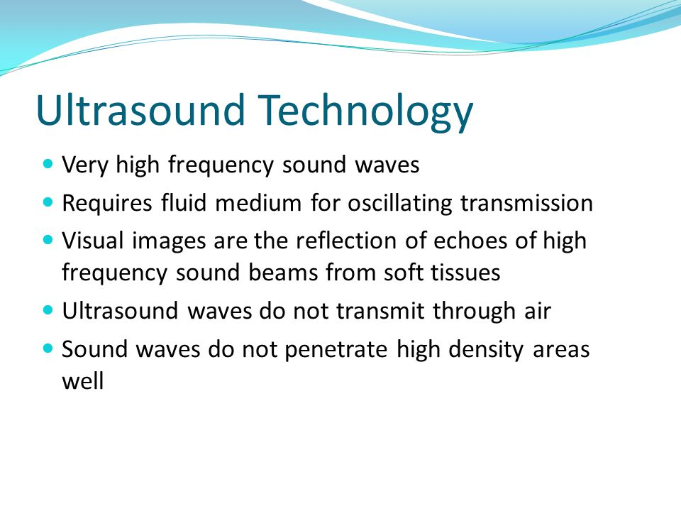 Ultrasound Technology Very high frequency sound waves Requires fluid medium for oscillating transmission Visual images are the reflection of echoes of