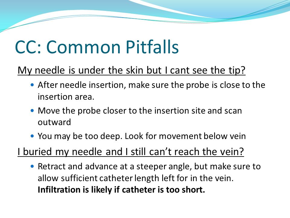 CC: Common Pitfalls My needle is under the skin but I cant see the tip? After needle insertion, make sure the probe is close to the insertion area. Mo