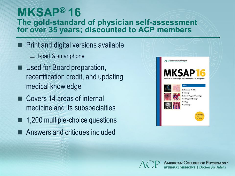MKSAP ® 16 The gold-standard of physician self-assessment for over 35 years; discounted to ACP members Print and digital versions available I-pad & smartphone Used for Board preparation, recertification credit, and updating medical knowledge Covers 14 areas of internal medicine and its subspecialties 1,200 multiple-choice questions Answers and critiques included