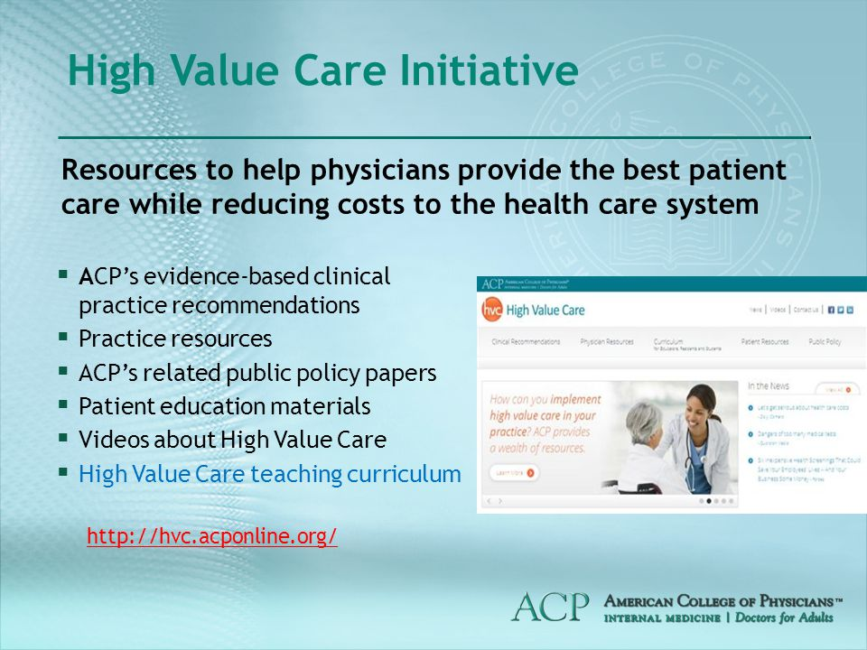  ACP's evidence-based clinical practice recommendations  Practice resources  ACP's related public policy papers  Patient education materials  Videos about High Value Care  High Value Care teaching curriculum High Value Care Initiative Resources to help physicians provide the best patient care while reducing costs to the health care system http://hvc.acponline.org/