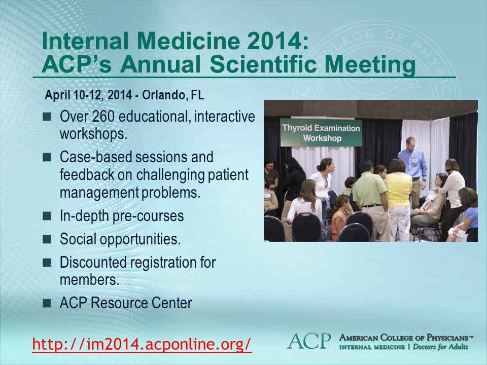 Internal Medicine 2014: ACP's Annual Scientific Meeting April 10-12, 2014 - Orlando, FL Over 260 educational, interactive workshops.
