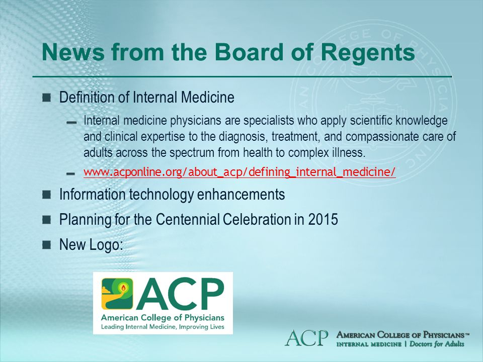 News from the Board of Regents Definition of Internal Medicine Internal medicine physicians are specialists who apply scientific knowledge and clinical expertise to the diagnosis, treatment, and compassionate care of adults across the spectrum from health to complex illness.