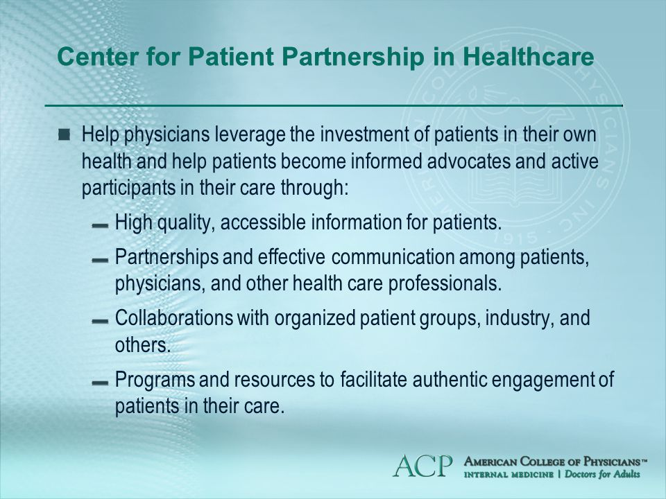 Center for Patient Partnership in Healthcare Help physicians leverage the investment of patients in their own health and help patients become informed advocates and active participants in their care through: High quality, accessible information for patients.