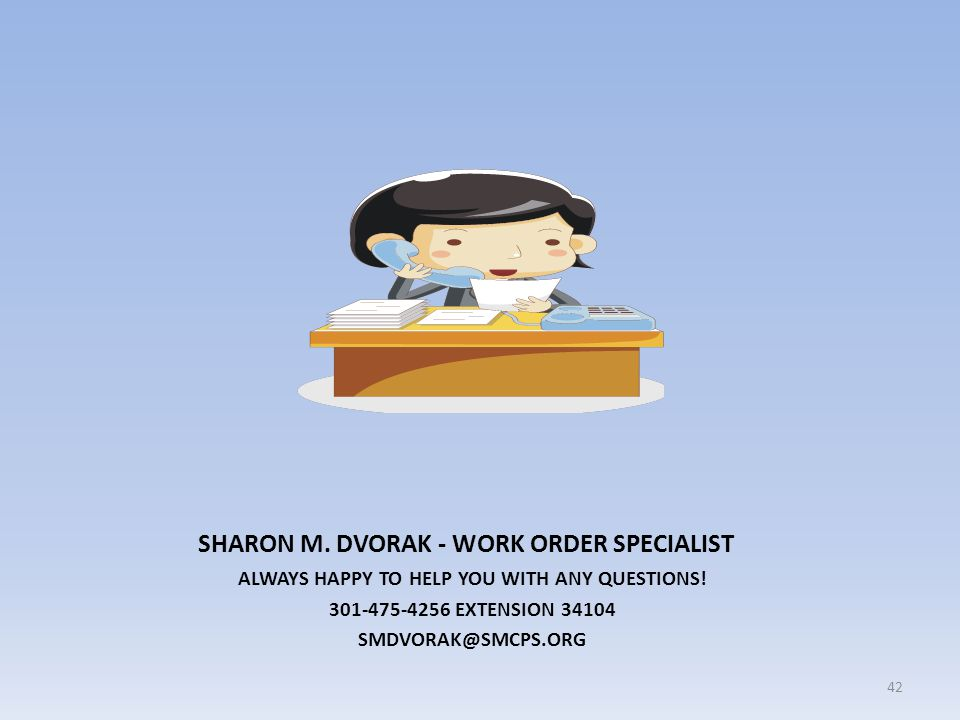 SHARON M. DVORAK - WORK ORDER SPECIALIST ALWAYS HAPPY TO HELP YOU WITH ANY QUESTIONS! 301-475-4256 EXTENSION 34104 SMDVORAK@SMCPS.ORG 42