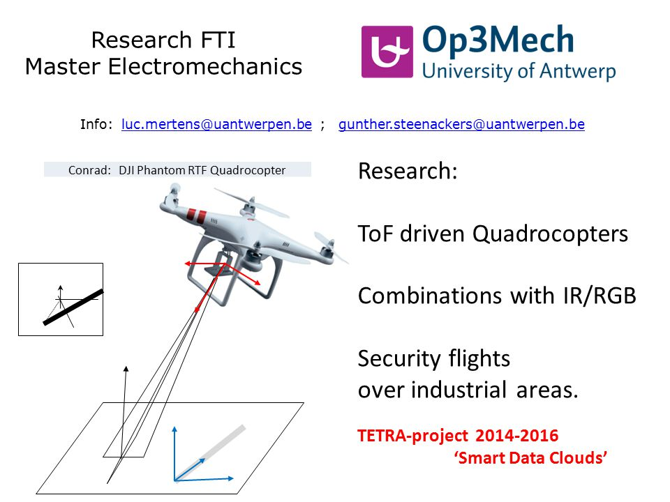 Research FTI Master Electromechanics Info: luc.mertens@uantwerpen.be ; gunther.steenackers@uantwerpen.beluc.mertens@uantwerpen.begunther.steenackers@uantwerpen.be Research: ToF driven Quadrocopters Combinations with IR/RGB Security flights over industrial areas.