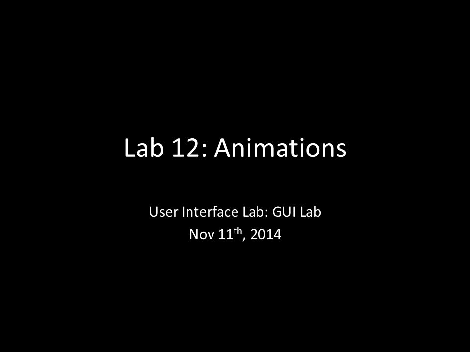 Lab 12: Animations User Interface Lab: GUI Lab Nov 11 th, 2014