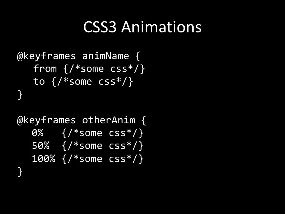 CSS3 Animations @keyframes animName { from {/*some css*/} to {/*some css*/} } @keyframes otherAnim { 0% {/*some css*/} 50% {/*some css*/} 100% {/*some css*/} }