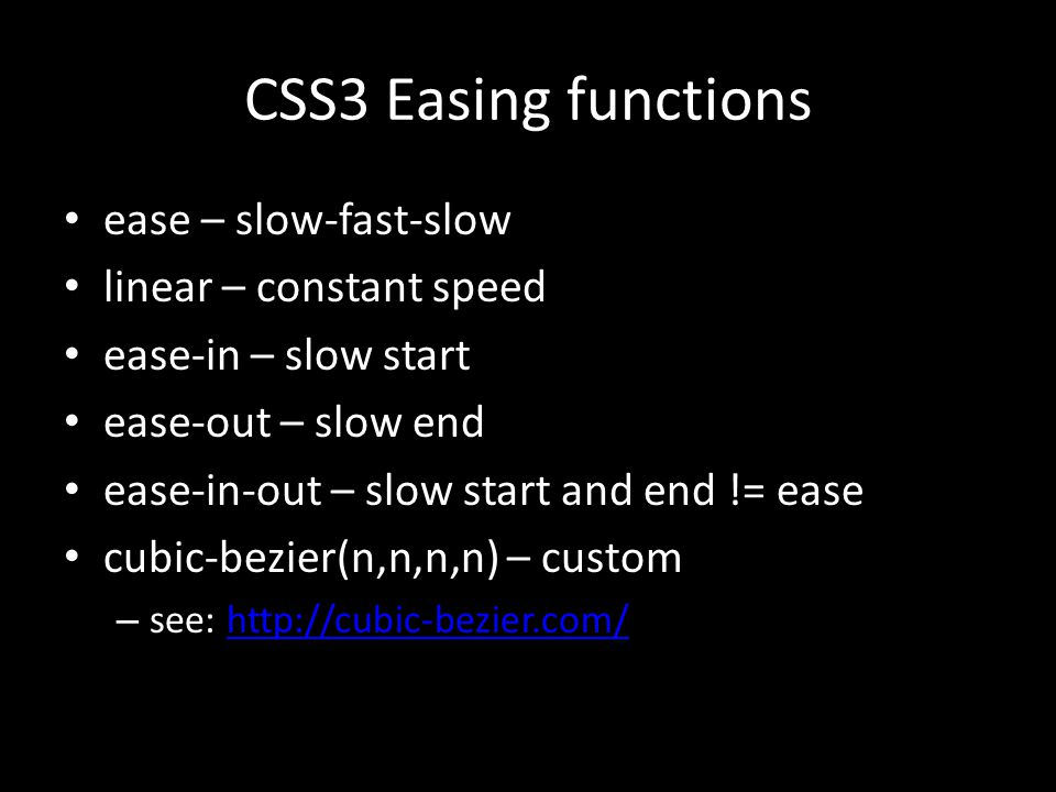 CSS3 Easing functions ease – slow-fast-slow linear – constant speed ease-in – slow start ease-out – slow end ease-in-out – slow start and end != ease cubic-bezier(n,n,n,n) – custom – see: http://cubic-bezier.com/http://cubic-bezier.com/