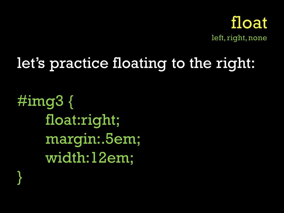 let's practice floating to the right: #img3 { float:right; margin:.5em; width:12em; }