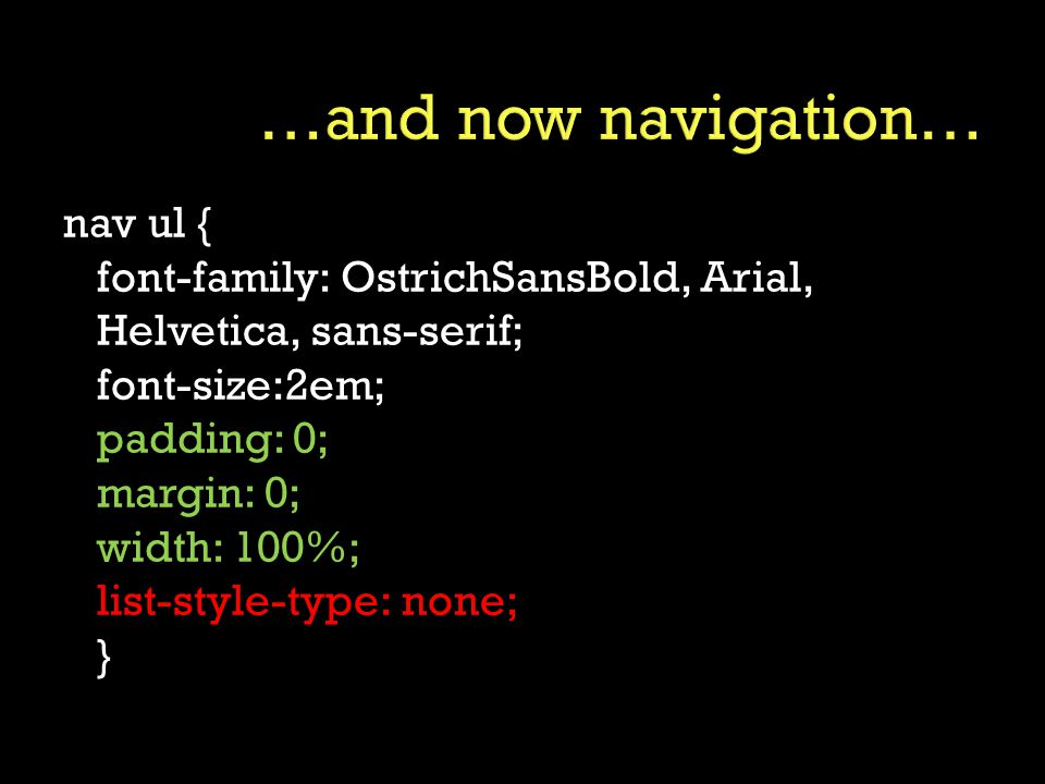 nav ul { font-family: OstrichSansBold, Arial, Helvetica, sans-serif; font-size:2em; padding: 0; margin: 0; width: 100%; list-style-type: none; }