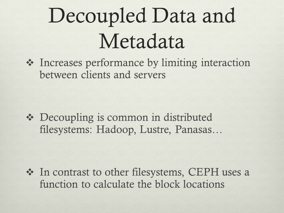 Decoupled Data and Metadata  Increases performance by limiting interaction between clients and servers  Decoupling is common in distributed filesyst