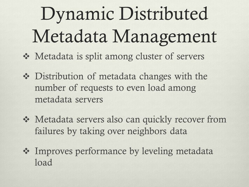 Dynamic Distributed Metadata Management  Metadata is split among cluster of servers  Distribution of metadata changes with the number of requests to