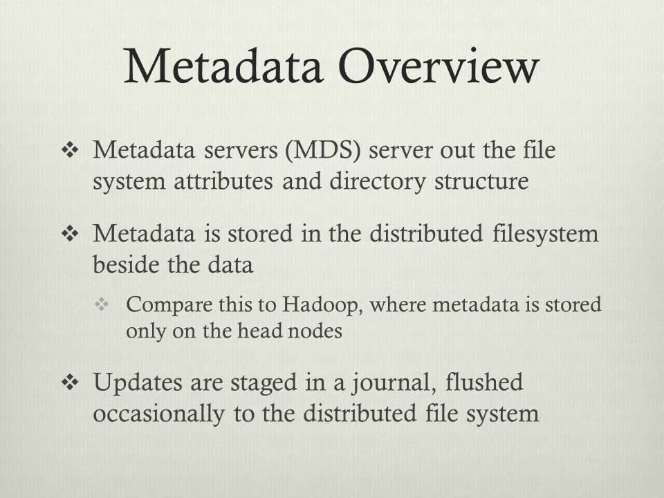 Metadata Overview  Metadata servers (MDS) server out the file system attributes and directory structure  Metadata is stored in the distributed files