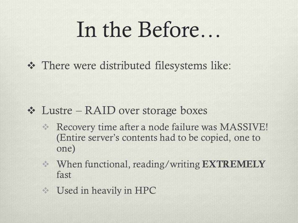 In the Before…  There were distributed filesystems like:  Lustre – RAID over storage boxes  Recovery time after a node failure was MASSIVE! (Entire