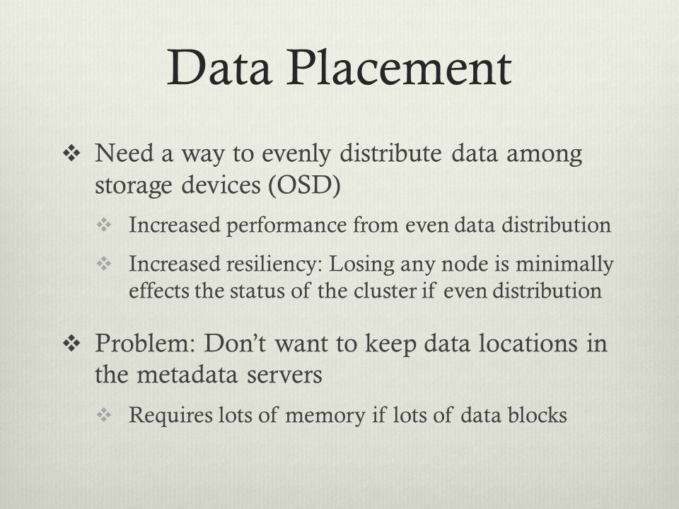 Data Placement  Need a way to evenly distribute data among storage devices (OSD)  Increased performance from even data distribution  Increased resi