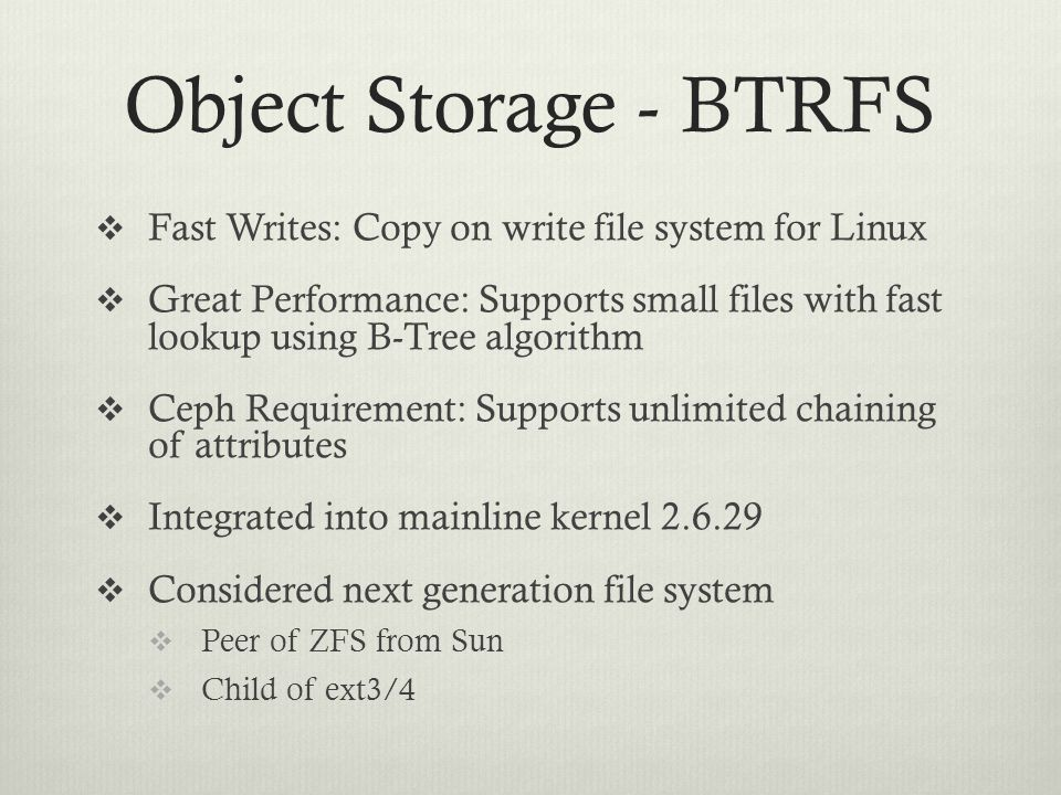 Object Storage - BTRFS  Fast Writes: Copy on write file system for Linux  Great Performance: Supports small files with fast lookup using B-Tree algo