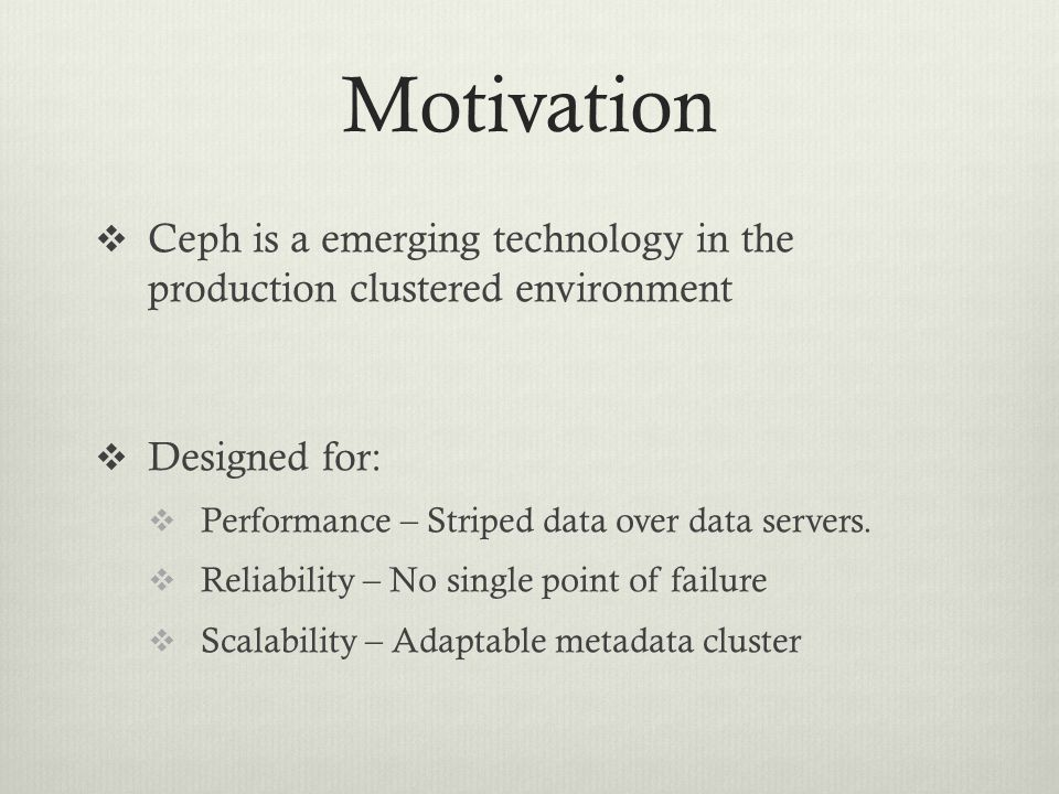 Motivation  Ceph is a emerging technology in the production clustered environment  Designed for:  Performance – Striped data over data servers.  R