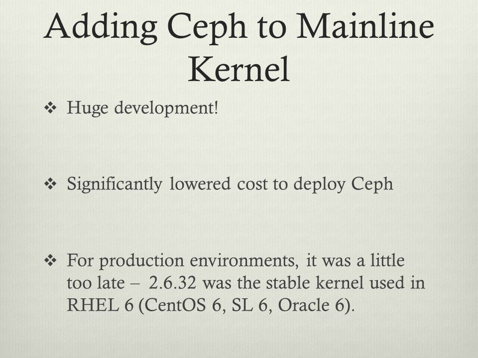 Adding Ceph to Mainline Kernel  Huge development!  Significantly lowered cost to deploy Ceph  For production environments, it was a little too late