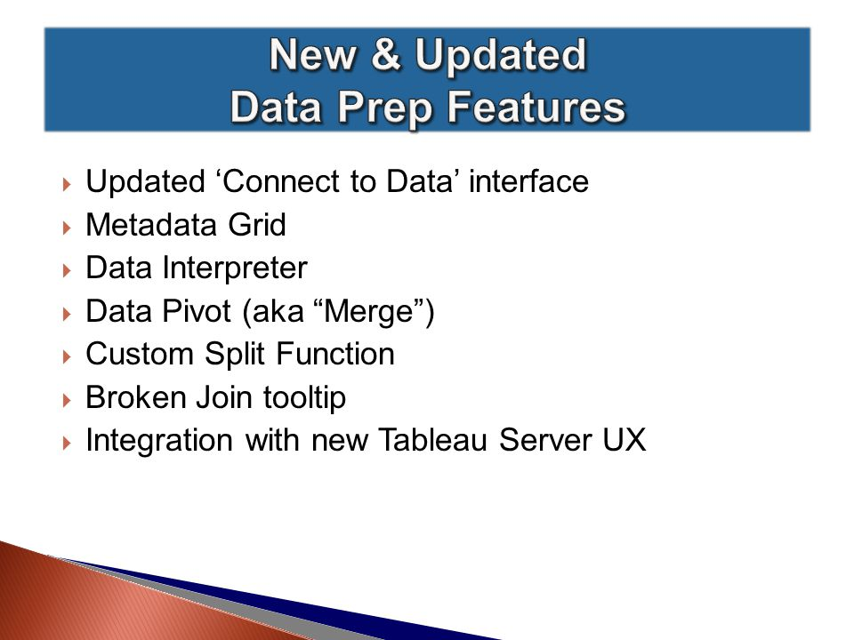  Updated 'Connect to Data' interface  Metadata Grid  Data Interpreter  Data Pivot (aka Merge )  Custom Split Function  Broken Join tooltip  Integration with new Tableau Server UX