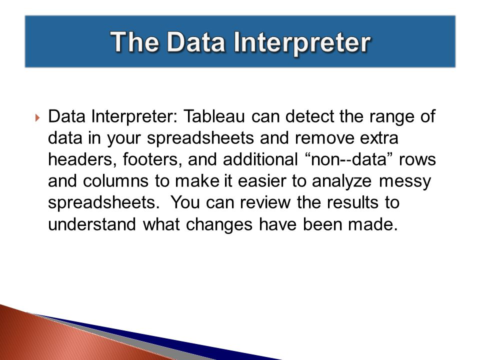  Data Interpreter: Tableau can detect the range of data in your spreadsheets and remove extra headers, footers, and additional non-­ ‐ data rows and columns to make it easier to analyze messy spreadsheets.