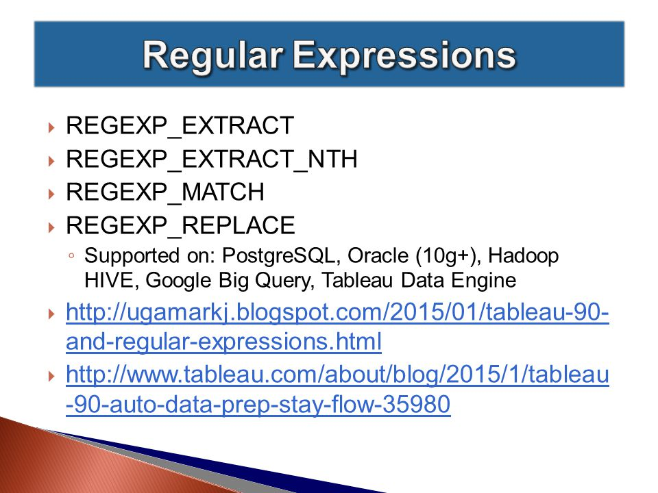  REGEXP_EXTRACT  REGEXP_EXTRACT_NTH  REGEXP_MATCH  REGEXP_REPLACE ◦ Supported on: PostgreSQL, Oracle (10g+), Hadoop HIVE, Google Big Query, Tableau Data Engine  http://ugamarkj.blogspot.com/2015/01/tableau-90- and-regular-expressions.html http://ugamarkj.blogspot.com/2015/01/tableau-90- and-regular-expressions.html  http://www.tableau.com/about/blog/2015/1/tableau -90-auto-data-prep-stay-flow-35980 http://www.tableau.com/about/blog/2015/1/tableau -90-auto-data-prep-stay-flow-35980
