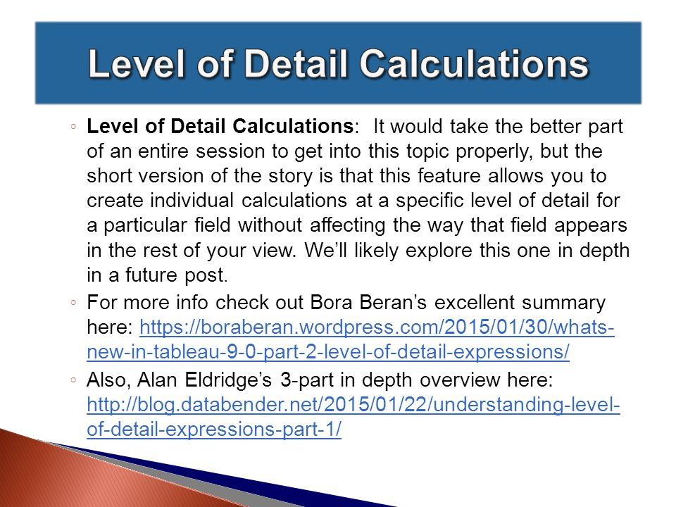 ◦ Level of Detail Calculations: It would take the better part of an entire session to get into this topic properly, but the short version of the story is that this feature allows you to create individual calculations at a specific level of detail for a particular field without affecting the way that field appears in the rest of your view.