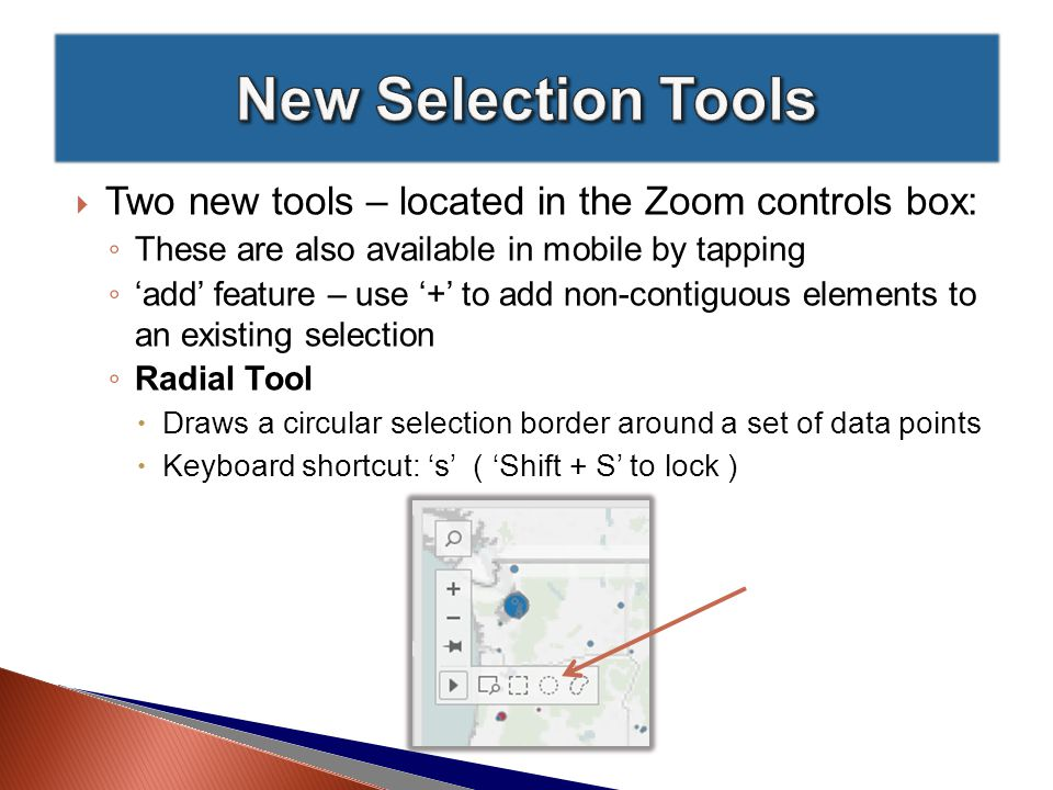  Two new tools – located in the Zoom controls box: ◦ These are also available in mobile by tapping ◦ 'add' feature – use '+' to add non-contiguous elements to an existing selection ◦ Radial Tool  Draws a circular selection border around a set of data points  Keyboard shortcut: 's' ( 'Shift + S' to lock )
