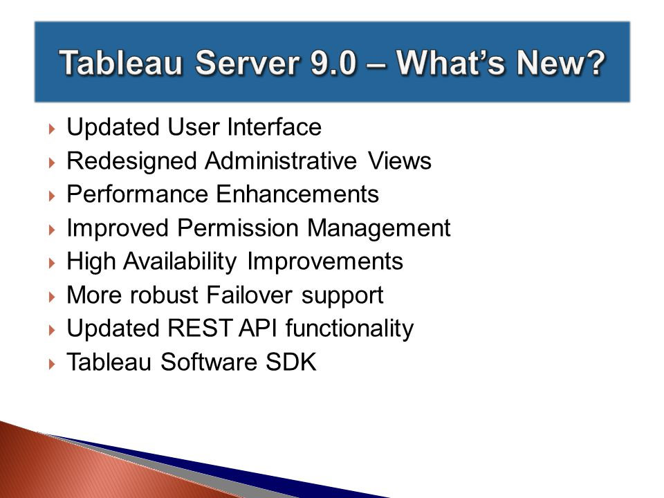  Updated User Interface  Redesigned Administrative Views  Performance Enhancements  Improved Permission Management  High Availability Improvements  More robust Failover support  Updated REST API functionality  Tableau Software SDK
