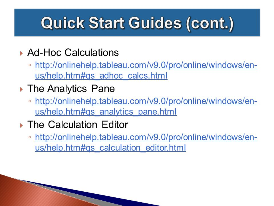  Ad-Hoc Calculations ◦ http://onlinehelp.tableau.com/v9.0/pro/online/windows/en- us/help.htm#qs_adhoc_calcs.html http://onlinehelp.tableau.com/v9.0/pro/online/windows/en- us/help.htm#qs_adhoc_calcs.html  The Analytics Pane ◦ http://onlinehelp.tableau.com/v9.0/pro/online/windows/en- us/help.htm#qs_analytics_pane.html http://onlinehelp.tableau.com/v9.0/pro/online/windows/en- us/help.htm#qs_analytics_pane.html  The Calculation Editor ◦ http://onlinehelp.tableau.com/v9.0/pro/online/windows/en- us/help.htm#qs_calculation_editor.html http://onlinehelp.tableau.com/v9.0/pro/online/windows/en- us/help.htm#qs_calculation_editor.html