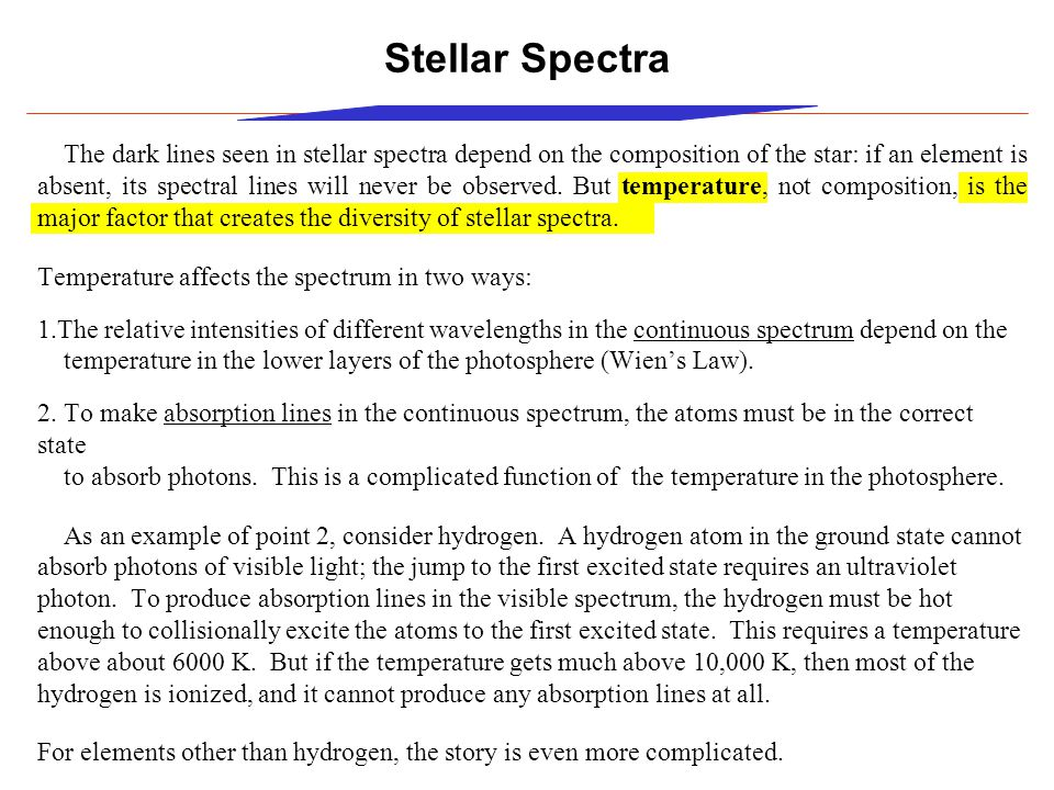 Stellar Spectra The dark lines seen in stellar spectra depend on the composition of the star: if an element is absent, its spectral lines will never be observed.