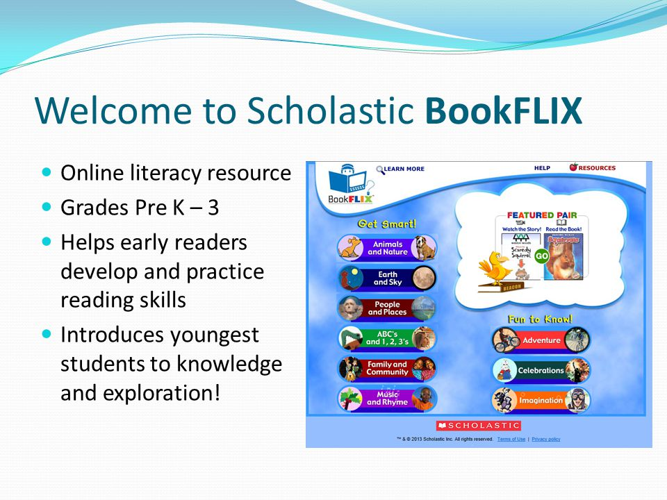 Welcome to Scholastic BookFLIX Online literacy resource Grades Pre K – 3 Helps early readers develop and practice reading skills Introduces youngest students to knowledge and exploration!