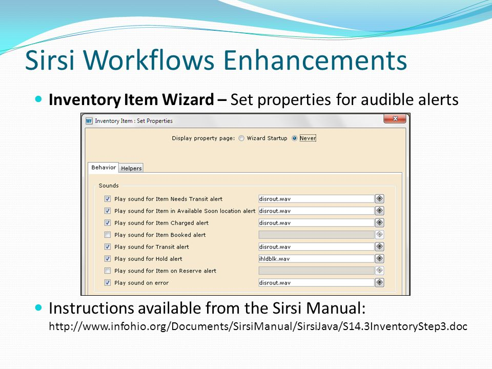 Sirsi Workflows Enhancements Inventory Item Wizard – Set properties for audible alerts Instructions available from the Sirsi Manual: http://www.infohio.org/Documents/SirsiManual/SirsiJava/S14.3InventoryStep3.doc