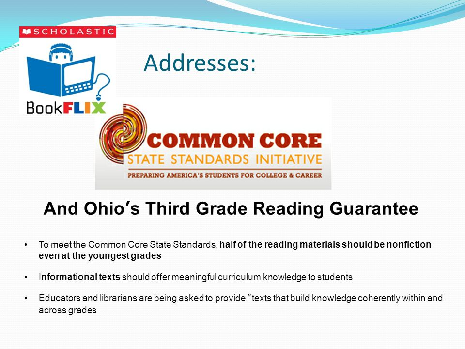 Addresses: And Ohio's Third Grade Reading Guarantee To meet the Common Core State Standards, half of the reading materials should be nonfiction even at the youngest grades Informational texts should offer meaningful curriculum knowledge to students Educators and librarians are being asked to provide texts that build knowledge coherently within and across grades