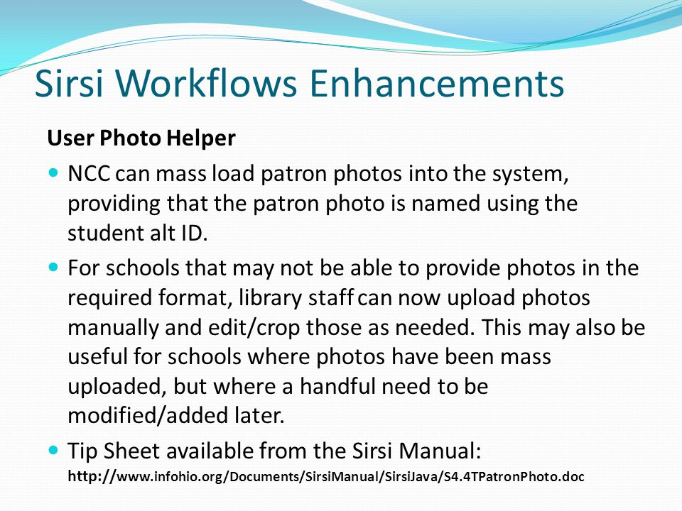 Sirsi Workflows Enhancements User Photo Helper NCC can mass load patron photos into the system, providing that the patron photo is named using the student alt ID.