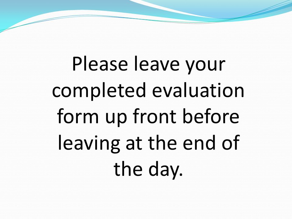 Please leave your completed evaluation form up front before leaving at the end of the day.