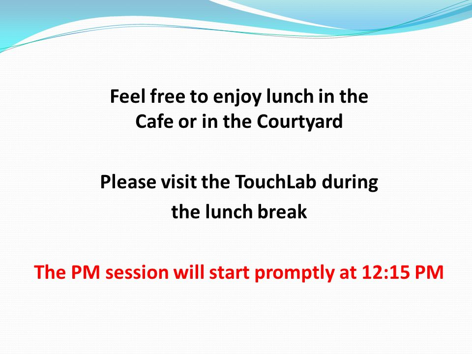 Feel free to enjoy lunch in the Cafe or in the Courtyard Please visit the TouchLab during the lunch break The PM session will start promptly at 12:15 PM