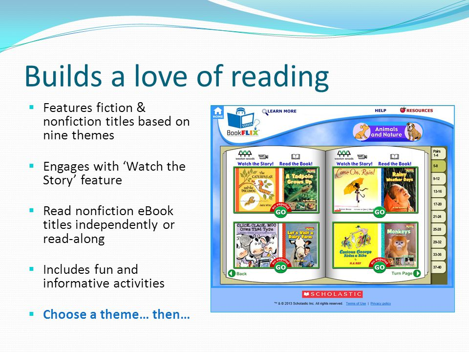 Builds a love of reading  Features fiction & nonfiction titles based on nine themes  Engages with 'Watch the Story' feature  Read nonfiction eBook titles independently or read-along  Includes fun and informative activities  Choose a theme… then…