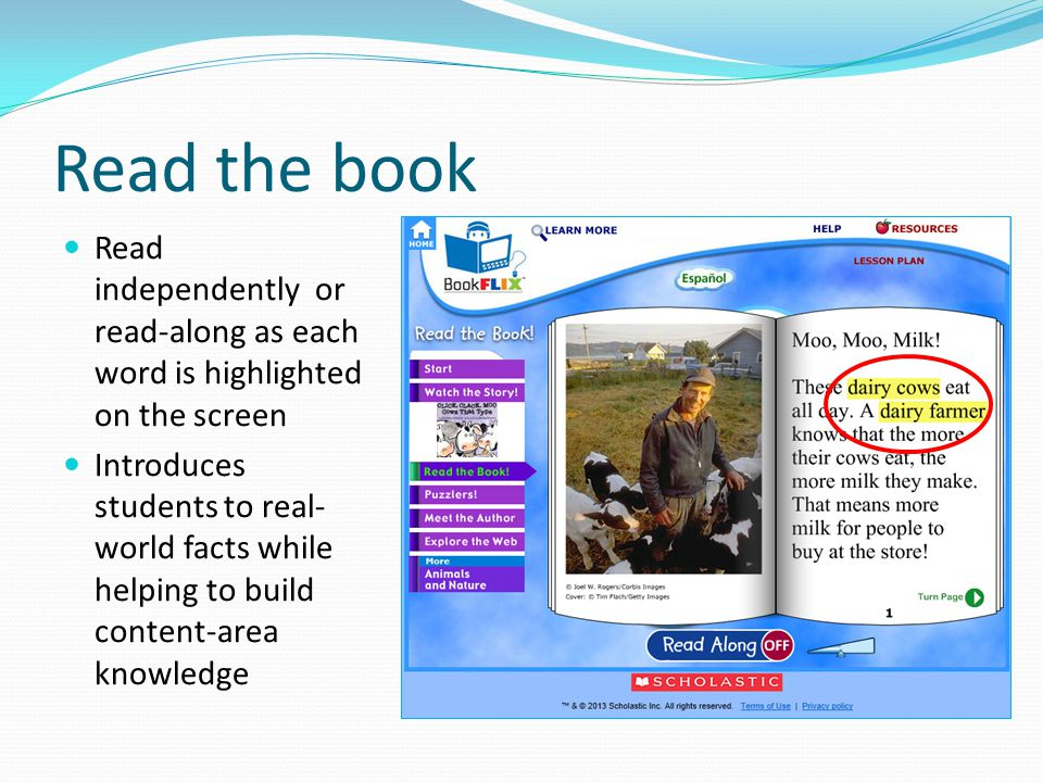 Read the book Read independently or read-along as each word is highlighted on the screen Introduces students to real- world facts while helping to build content-area knowledge